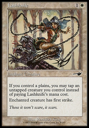 Lashknife (2, 1W) 0/0\nEnchantment  — Aura\nIf you control a Plains, you may tap an untapped creature you control rather than pay Lashknife's mana cost.<br />\nEnchant creature<br />\nEnchanted creature has first strike.\nNemesis: Common\n\n