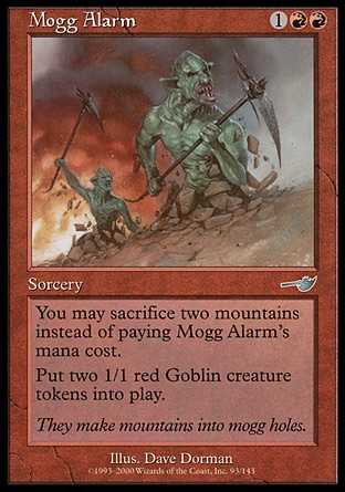 Mogg Alarm (3, 1RR) 0/0\nSorcery\nYou may sacrifice two Mountains rather than pay Mogg Alarm's mana cost.<br />\nPut two 1/1 red Goblin creature tokens onto the battlefield.\nNemesis: Uncommon\n\n