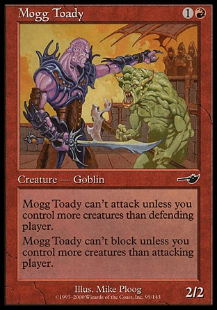 Mogg Toady (2, 1R) 2/2\nCreature  — Goblin\nMogg Toady can't attack unless you control more creatures than defending player.<br />\nMogg Toady can't block unless you control more creatures than attacking player.\nNemesis: Common\n\n