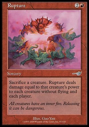 Rupture (3, 2R) 0/0\nSorcery\nSacrifice a creature. Rupture deals damage equal to that creature's power to each creature without flying and each player.\nNemesis: Uncommon\n\n