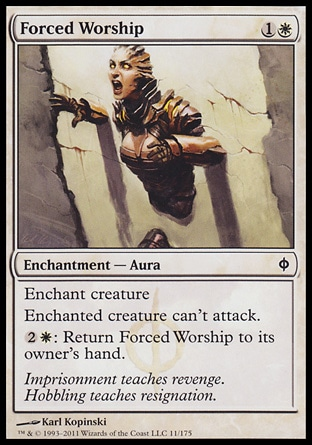 Forced Worship (2, 1W) 0/0\nEnchantment  — Aura\nEnchant creature<br />\nEnchanted creature can't attack.<br />\n{2}{W}: Return Forced Worship to its owner's hand.\nNew Phyrexia: Common\n\n