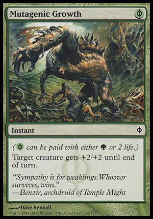 Mutagenic Growth (1, (G/P)) 0/0\nInstant\n({(g/p)} can be paid with either {G} or 2 life.)<br />\nTarget creature gets +2/+2 until end of turn.\nNew Phyrexia: Common\n\n