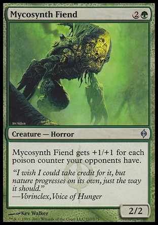 Mycosynth Fiend (3, 2G) 2/2\nCreature  — Horror\nMycosynth Fiend gets +1/+1 for each poison counter your opponents have.\nNew Phyrexia: Uncommon\n\n