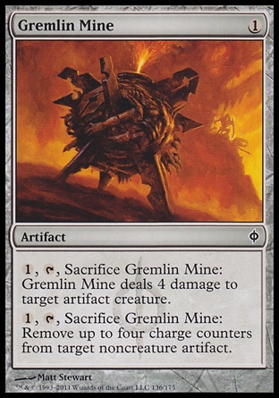 Gremlin Mine (1, 1) 0/0\nArtifact\n{1}, {T}, Sacrifice Gremlin Mine: Gremlin Mine deals 4 damage to target artifact creature.<br />\n{1}, {T}, Sacrifice Gremlin Mine: Remove up to four charge counters from target noncreature artifact.\nNew Phyrexia: Common\n\n