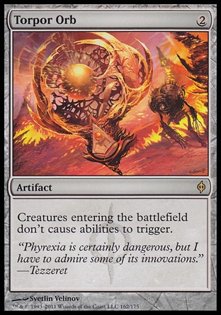Torpor Orb (2, 2) \nArtifact\nCreatures entering the battlefield don't cause abilities to trigger.\nNew Phyrexia: Rare\n\n