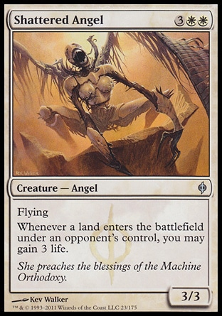 Shattered Angel (5, 3WW) 3/3\nCreature  — Angel\nFlying<br />\nWhenever a land enters the battlefield under an opponent's control, you may gain 3 life.\nNew Phyrexia: Uncommon\n\n