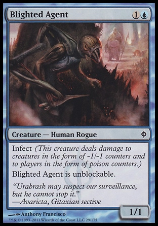 Blighted Agent (2, 1U) 1/1\nCreature  — Human Rogue\nInfect (This creature deals damage to creatures in the form of -1/-1 counters and to players in the form of poison counters.)<br />\nBlighted Agent is unblockable.\nNew Phyrexia: Common\n\n