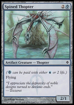 Spined Thopter (3, 2(U/P)) 2/1\nArtifact Creature  — Thopter\n({(u/p)} can be paid with either {U} or 2 life.)<br />\nFlying\nNew Phyrexia: Common\n\n