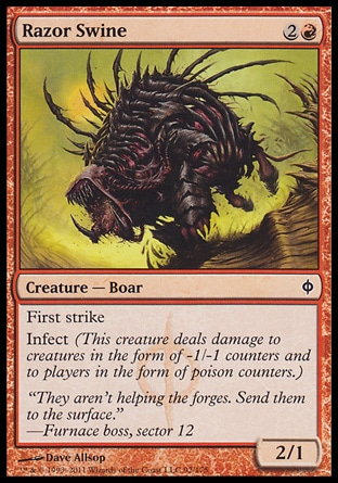 Razor Swine (3, 2R) 2/1\nCreature  — Boar\nFirst strike<br />\nInfect (This creature deals damage to creatures in the form of -1/-1 counters and to players in the form of poison counters.)\nNew Phyrexia: Common\n\n