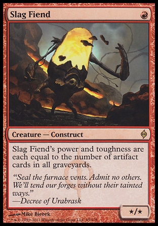 Slag Fiend (1, R) 0/0\nCreature  — Construct\nSlag Fiend's power and toughness are each equal to the number of artifact cards in all graveyards.\nNew Phyrexia: Rare\n\n