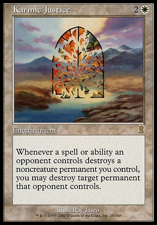 Karmic Justice (3, 2W) \nEnchantment\nWhenever a spell or ability an opponent controls destroys a noncreature permanent you control, you may destroy target permanent that opponent controls.\nOdyssey: Rare\n\n