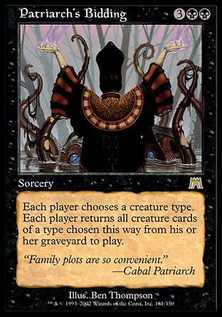 Patriarch's Bidding (5, 3BB) 0/0 Sorcery Each player chooses a creature type. Each player returns all creature cards of a type chosen this way from his or her graveyard to the battlefield. Onslaught: Rare