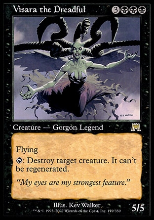 Visara the Dreadful (6, 3BBB) 5/5 Legendary Creature  — Gorgon Flying<br /> {T}: Destroy target creature. It can't be regenerated. Onslaught: Rare