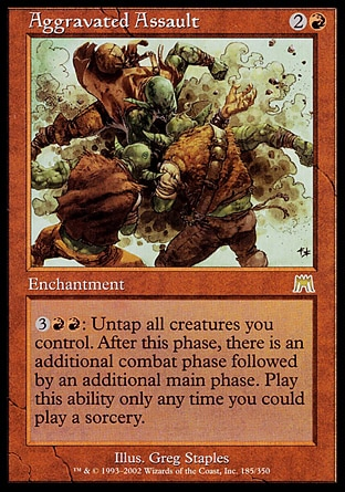 Aggravated Assault (3, 2R) 0/0\nEnchantment\n{3}{R}{R}: Untap all creatures you control. After this main phase, there is an additional combat phase followed by an additional main phase. Activate this ability only any time you could cast a sorcery.\nOnslaught: Rare\n\n