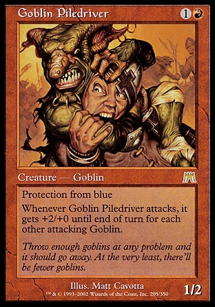 Goblin Piledriver (2, 1R) 1/2 Creature  — Goblin Warrior Protection from blue<br /> Whenever Goblin Piledriver attacks, it gets +2/+0 until end of turn for each other attacking Goblin. Onslaught: Rare