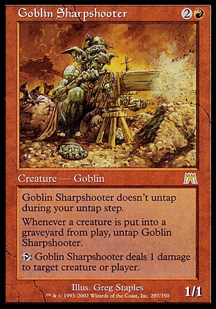 Goblin Sharpshooter (3, 2R) 1/1 Creature  — Goblin Goblin Sharpshooter doesn't untap during your untap step.<br /> Whenever a creature is put into a graveyard from the battlefield, untap Goblin Sharpshooter.<br /> {T}: Goblin Sharpshooter deals 1 damage to target creature or player. Onslaught: Rare