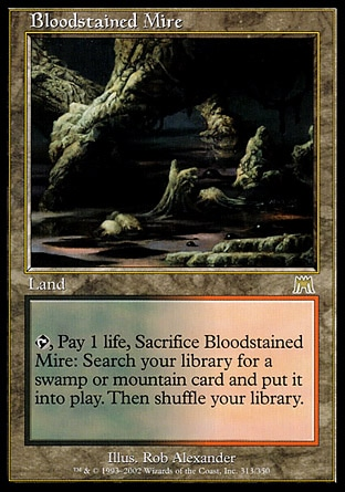 Bloodstained Mire (0, ) \nLand\n{T}, Pay 1 life, Sacrifice Bloodstained Mire: Search your library for a Swamp or Mountain card and put it onto the battlefield. Then shuffle your library.\nOnslaught: Rare\n\n