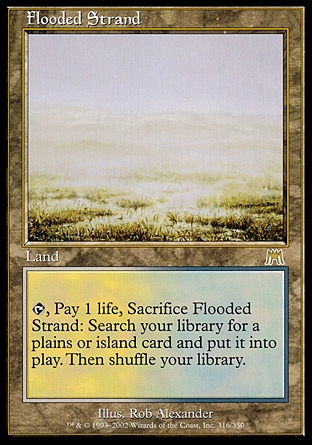 Flooded Strand (0, ) \nLand\n{T}, Pay 1 life, Sacrifice Flooded Strand: Search your library for a Plains or Island card and put it onto the battlefield. Then shuffle your library.\nOnslaught: Rare\n\n