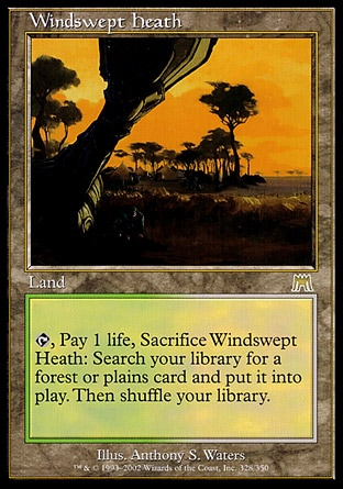 Windswept Heath (0, ) \nLand\n{T}, Pay 1 life, Sacrifice Windswept Heath: Search your library for a Forest or Plains card and put it onto the battlefield. Then shuffle your library.\nOnslaught: Rare\n\n