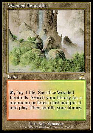 Wooded Foothills (0, ) \nLand\n{T}, Pay 1 life, Sacrifice Wooded Foothills: Search your library for a Mountain or Forest card and put it onto the battlefield. Then shuffle your library.\nOnslaught: Rare\n\n