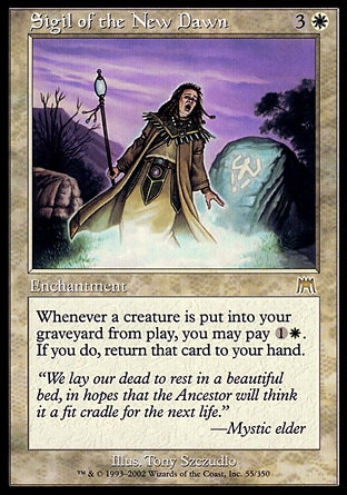 Sigil of the New Dawn (4, 3W) 0/0\nEnchantment\nWhenever a creature is put into your graveyard from the battlefield, you may pay {1}{W}. If you do, return that card to your hand.\nOnslaught: Rare\n\n
