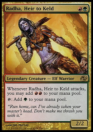 Radha, Heir to Keld (2, RG) 2/2\nLegendary Creature  — Elf Warrior\nWhenever Radha, Heir to Keld attacks, you may add {R}{R} to your mana pool.<br />\n{T}: Add {G} to your mana pool.\nPlanar Chaos: Rare\n\n