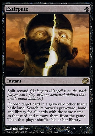 Extirpate (1, B) 0/0 Instant Split second (As long as this spell is on the stack, players can't cast spells or activate abilities that aren't mana abilities.)<br /> Choose target card in a graveyard other than a basic land card. Search its owner's graveyard, hand, and library for all cards with the same name as that card and exile them. Then that player shuffles his or her library. Planar Chaos: Rare