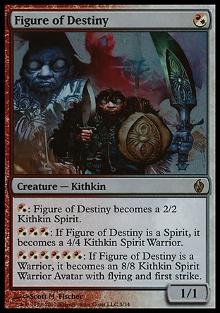 Figure of Destiny (1, (R/W)) 1/1\nCreature  — Kithkin\n{(r/w)}: Figure of Destiny becomes a 2/2 Kithkin Spirit.<br />\n{(r/w){(r/w){(r/w)}: If Figure of Destiny is a Spirit, it becomes a 4/4 Kithkin Spirit Warrior.<br />\n{(r/w){(r/w){(r/w){(r/w){(r/w){(r/w)}: If Figure of Destiny is a Warrior, it becomes an 8/8 Kithkin Spirit Warrior Avatar with flying and first strike.\nPremium Deck Series: Fire and Lightning: Rare, Eventide: Rare\n\n