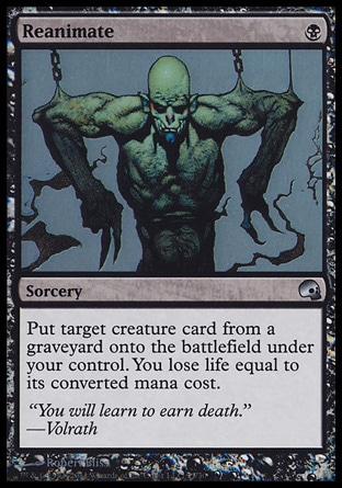 Reanimate (1, B) \nSorcery\nPut target creature card from a graveyard onto the battlefield under your control. You lose life equal to its converted mana cost.\nPremium Deck Series: Graveborn: Uncommon, Archenemy: Uncommon, Battle Royale: Uncommon, Tempest: Uncommon\n\n