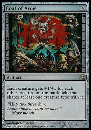 Coat of Arms (5, 5) 0/0\nArtifact\nEach creature gets +1/+1 for each other creature on the battlefield that shares at least one creature type with it. (For example, if two Goblin Warriors and a Goblin Shaman are on the battlefield, each gets +2/+2.)\nPremium Deck Series: Slivers: Rare, Magic 2010: Rare, Tenth Edition: Rare, Ninth Edition: Rare, Eighth Edition: Rare, Seventh Edition: Rare, Exodus: Rare\n\n