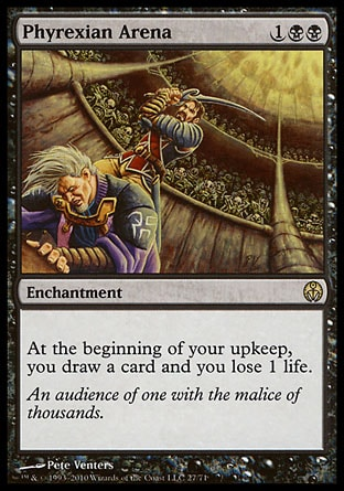 Phyrexian Arena (3, 1BB) \nEnchantment\nAt the beginning of your upkeep, you draw a card and you lose 1 life.\nDuel Decks: Phyrexia vs. the Coalition: Rare, Planechase: Rare, Ninth Edition: Rare, Eighth Edition: Rare, Apocalypse: Rare\n\n
