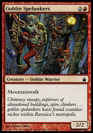 Goblin Spelunkers (3, 2R) 2/2\nCreature  — Goblin Warrior\nMountainwalk\nRavnica: City of Guilds: Common, Seventh Edition: Common, Urza's Saga: Common\n\n