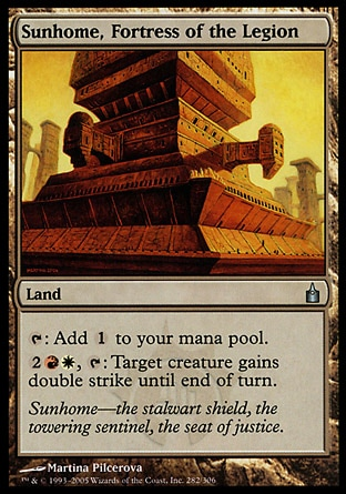 Sunhome, Fortress of the Legion (0, ) \nLand\n{T}: Add {1} to your mana pool.<br />\n{2}{R}{W}, {T}: Target creature gains double strike until end of turn.\nPlanechase: Uncommon, Ravnica: City of Guilds: Uncommon\n\n