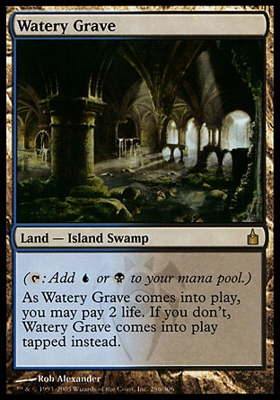 Watery Grave (0, ) 0/0 Land  — Island Swamp ({T}: Add {U} or {B} to your mana pool.)<br /> As Watery Grave enters the battlefield, you may pay 2 life. If you don't, Watery Grave enters the battlefield tapped. Ravnica: City of Guilds: Rare