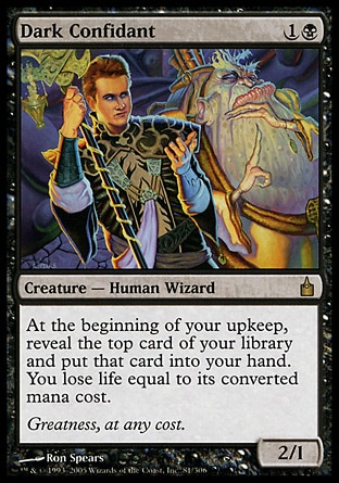 Dark Confidant (2, 1B) 2/1 Creature  — Human Wizard At the beginning of your upkeep, reveal the top card of your library and put that card into your hand. You lose life equal to its converted mana cost. Ravnica: City of Guilds: Rare