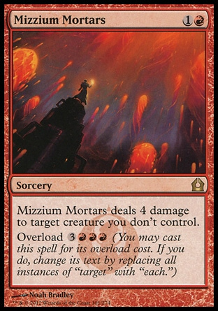 "Mizzium Mortars (2, 1R) \nSorcery\nMizzium Mortars deals 4 damage to target creature you don't control.<br />\nOverload {3}{R}{R}{R} (You may cast this spell for its overload cost. If you do, change its text by replacing all instances of ""target"" with ""each."")\nReturn to Ravnica: Rare\n\n"