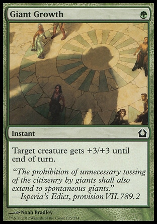 Giant Growth (1, G) 0/0\nInstant\nTarget creature gets +3/+3 until end of turn.\nReturn to Ravnica: Common, Masters Edition IV: Common, Magic 2011: Common, Duel Decks: Garruk vs. Liliana: Common, Masters Edition III: Common, Magic 2010: Common, Masters Edition II: Common, Duel Decks: Elves vs. Goblins: Common, Tenth Edition: Common, Ninth Edition: Common, Eighth Edition: Common, Seventh Edition: Common, Beatdown: Common, Starter 2000: Common, Battle Royale: Common, Classic (Sixth Edition): Common, Fifth Edition: Common, Ice Age: Common, Fourth Edition: Common, Revised Edition: Common, Unlimited Edition: Common, Limited Edition Beta: Common, Limited Edition Alpha: Common\n\n