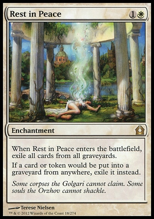 Rest in Peace (2, 1W) \nEnchantment\nWhen Rest in Peace enters the battlefield, exile all cards from all graveyards.<br />\nIf a card or token would be put into a graveyard from anywhere, exile it instead.\nReturn to Ravnica: Rare\n\n