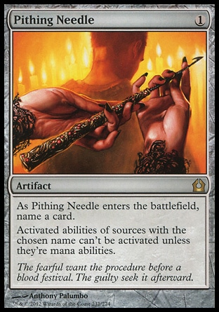 Pithing Needle (1, 1) \nArtifact\nAs Pithing Needle enters the battlefield, name a card.<br />\nActivated abilities of sources with the chosen name can't be activated unless they're mana abilities.\nReturn to Ravnica: Rare, Magic 2010: Rare, Tenth Edition: Rare, Saviors of Kamigawa: Rare\n\n