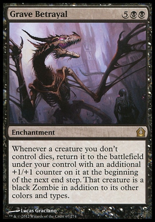 Grave Betrayal (7, 5BB) \nEnchantment\nWhenever a creature you don't control dies, return it to the battlefield under your control with an additional +1/+1 counter on it at the beginning of the next end step. That creature is a black Zombie in addition to its other colors and types.\nReturn to Ravnica: Rare\n\n
