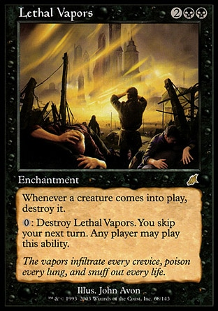 Lethal Vapors (4, 2BB) \nEnchantment\nWhenever a creature enters the battlefield, destroy it.<br />\n{0}: Destroy Lethal Vapors. You skip your next turn. Any player may activate this ability.\nScourge: Rare\n\n