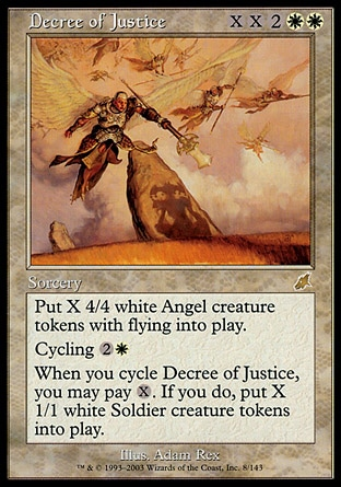 Decree of Justice (6, XX2WW) 0/0 Sorcery Put X 4/4 white Angel creature tokens with flying onto the battlefield.<br /> Cycling {2}{W} ({2}{W}, Discard this card: Draw a card.)<br /> When you cycle Decree of Justice, you may pay {X}. If you do, put X 1/1 white Soldier creature tokens onto the battlefield. Scourge: Rare