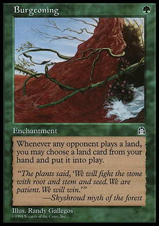 Burgeoning (1, G) 0/0\nEnchantment\nWhenever an opponent plays a land, you may put a land card from your hand onto the battlefield.\nStronghold: Rare\n\n