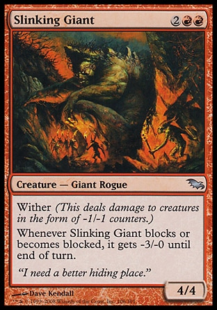 Slinking Giant (4, 2RR) 4/4\nCreature  — Giant Rogue\nWither (This deals damage to creatures in the form of -1/-1 counters.)<br />\nWhenever Slinking Giant blocks or becomes blocked, it gets -3/-0 until end of turn.\nShadowmoor: Uncommon\n\n