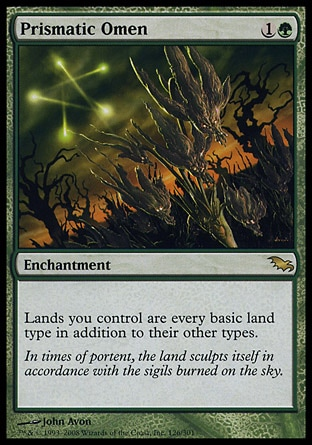 Prismatic Omen (2, 1G) 0/0\nEnchantment\nLands you control are every basic land type in addition to their other types.\nShadowmoor: Rare\n\n