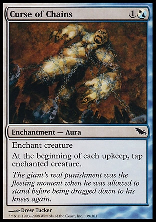 Curse of Chains (2, 1(W/U)) 0/0\nEnchantment  — Aura\nEnchant creature<br />\nAt the beginning of each upkeep, tap enchanted creature.\nShadowmoor: Common\n\n