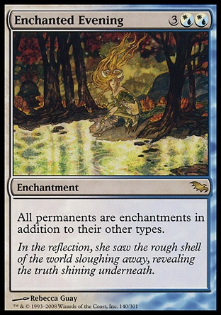 Enchanted Evening (5, 3(W/U)(W/U)) 0/0\nEnchantment\nAll permanents are enchantments in addition to their other types.\nShadowmoor: Rare\n\n