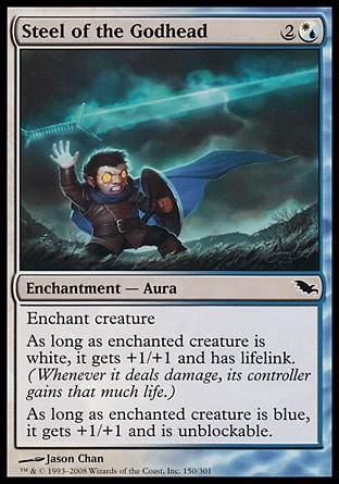 Steel of the Godhead (3, 2(W/U)) 0/0\nEnchantment  — Aura\nEnchant creature<br />\nAs long as enchanted creature is white, it gets +1/+1 and has lifelink. (Damage dealt by the creature also causes its controller to gain that much life.)<br />\nAs long as enchanted creature is blue, it gets +1/+1 and is unblockable.\nDuel Decks: Venser vs. Koth: Common, Shadowmoor: Common\n\n