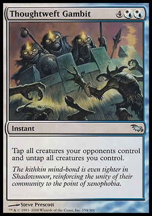 Thoughtweft Gambit (6, 4(W/U)(W/U)) 0/0\nInstant\nTap all creatures your opponents control and untap all creatures you control.\nShadowmoor: Uncommon\n\n