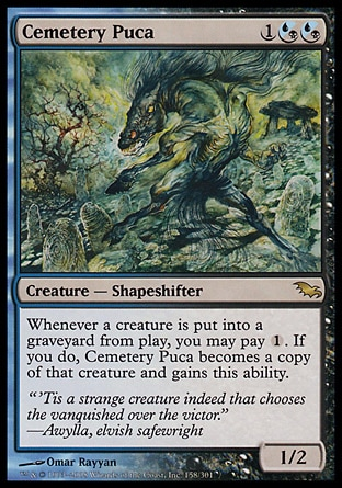 Cemetery Puca (3, 1(U/B)(U/B)) 1/2\nCreature  — Shapeshifter\nWhenever a creature dies, you may pay {1}. If you do, Cemetery Puca becomes a copy of that creature and gains this ability.\nShadowmoor: Rare\n\n